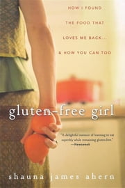 Gluten-Free Girl - How I Found the Food That Loves Me Back...And How You Can Too ebook by Shauna James Ahern