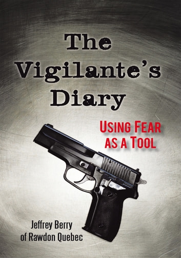 The Vigilante's Diary - Using Fear as a Tool ebook by Jeffrey Berry of Rawdon Quebec