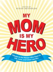 My Mom Is My Hero - Tributes to the Women Who Gave Us Life, Love, and Clean Laundry ebook by Susan Reynolds