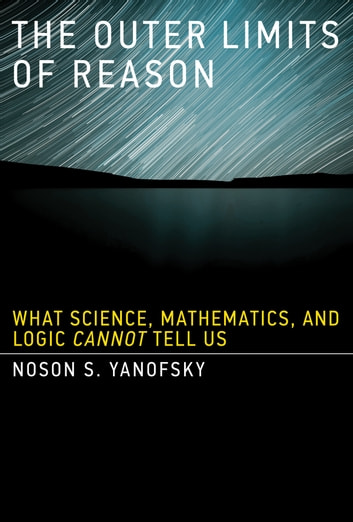 The Outer Limits of Reason - What Science, Mathematics, and Logic Cannot Tell Us ebook by Noson S. Yanofsky