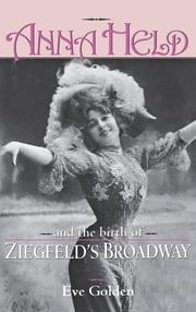 Anna Held and the Birth of Ziegfeld's Broadway ebook by Eve Golden