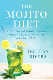 The Mojito Diet - A Doctor-Designed 14-Day Weight Loss Plan with a Miami Twist ebook by Dr Juan Rivera