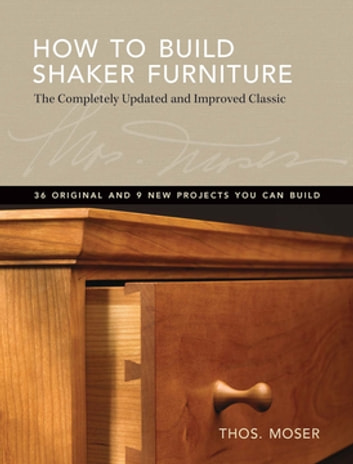 How To Build Shaker Furniture - The Complete Updated & Improved Classic ebook by Tom Moser
