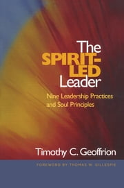 The Spirit-Led Leader - Nine Leadership Practices and Soul Principles ebook by Timothy C. Geoffrion