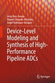Device-Level Modeling and Synthesis of High-Performance Pipeline ADCs ebook by Jesús Ruiz-Amaya,Manuel Delgado-Restituto,Ángel Rodríguez-Vázquez
