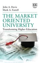 The Market Oriented University - Transforming Higher Education ebook by John A. Davis, Mark A. Farrell