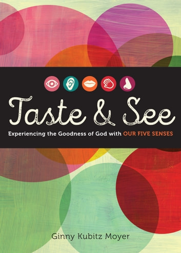 Taste and See - Experiencing the Goodness of God with Our Five Senses ebook by Ginny Kubitz Moyer