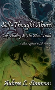 Self-Thought Abuse - Self-Healing & the Blunt Truth ebook by Aubree L. Simmons