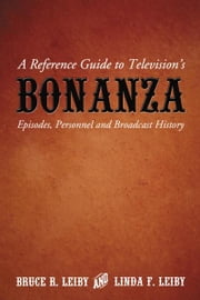 A Reference Guide to Television's Bonanza: Episodes, Personnel and Broadcast History ebook by Bruce R. Leiby and Linda F. Leiby