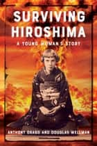 Surviving Hiroshima - A Young Woman's Story ebook by Anthony Drago, Douglas Wellman
