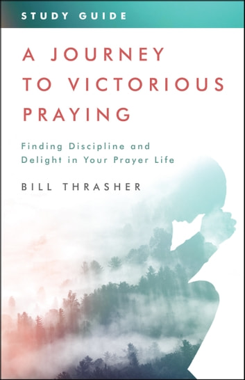 A Journey to Victorious Praying: Study Guide - Finding Discipline and Delight in Your Prayer Life ebook by Bill Thrasher
