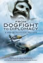 From Dogfight to Diplomacy - A Spitfire Pilot's Log, 1932–1958 ebook by Donald MacDonell