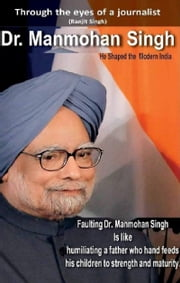 Dr. Manmohan Singh: He Shaped the Modern India ebook by Ranjit Singh