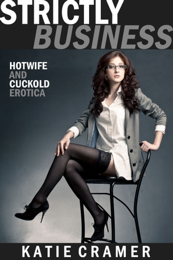 Strictly Business - Hotwife and Cuckold Erotica Stories ebook by Katie Cramer