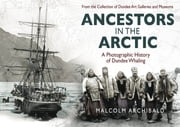 Ancestors in the Arctic - A Photographic History of Dundee Whaling ebook by Malcolm Archibald
