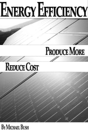 Energy Efficiency: How To Produce More Renewable Energy Without Paying Outrageous Bills? ebook by Michael Bush