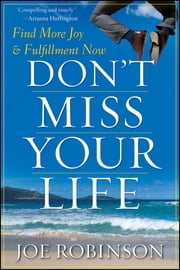 Don't Miss Your Life - Find More Joy and Fulfillment Now ebook by Joe Robinson