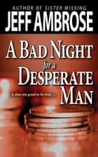 A Bad Night for a Desperate Man ebook by Jeff Ambrose