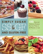 Simply Sugar and Gluten-Free - 180 Easy and Delicious Recipes You Can Make in 20 Minutes or Less ebook by Amy Green
