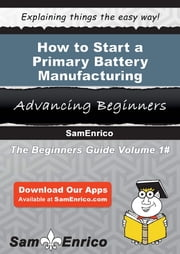 How to Start a Primary Battery Manufacturing Business ebook by Scotty Haney,Sam Enrico