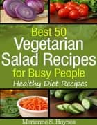 Best 50 Vegetarian Salads for Busy People: Healthy Diet Recipes ebook by Marianne S. Haynes