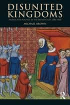Disunited Kingdoms - Peoples and Politics in the British Isles 1280-1460 ebook by Michael Brown