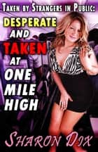 Desperate and Taken at One Mile High - Wet, Desperate, and Taken by Strangers in Public ebook by Sharon Dix