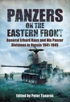 Panzers on the Eastern Front - General Erhard Raus and His Panzer Divisions in Russia 1941 - 1945 ebook by Tsouras, Peter