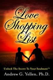 Love Shopping List - Unlock The Secret To Your Soulmate™ ebook by Andrew G. Yellen, Ph.D.