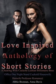 Love Inspired Anthology of Short Stories (Cheating Wife Cuckold Lesbian Billionaire Boss Office One Night Stand Cuckold Housewife Hotwife Professor Romance) ebook by Abbie Brennan,Anna Davis