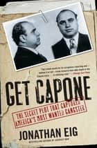 Get Capone - The Secret Plot That Captured America's Most Wante ebook by Jonathan Eig