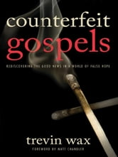 Counterfeit Gospels - Rediscovering the Good News in a World of False Hope ebook by Trevin Wax