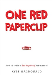 One Red Paperclip - How To Trade a Red Paperclip For a House ebook by Kyle MacDonald