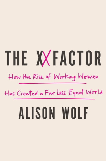 The XX Factor - How The Rise Of Working Women Has Created A Far Less Equal World ebook by Alison Wolf