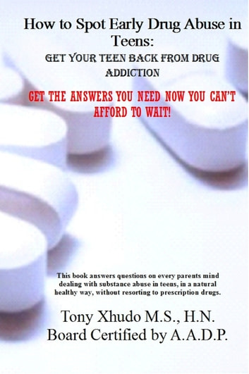 How to Spot Early Drug Abuse in Teens: Get Your Teen Back From Drug Addiction ebook by Tony Xhudo M.S., H.N.
