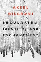 Secularism, Identity, and Enchantment ebook by Akeel Bilgrami