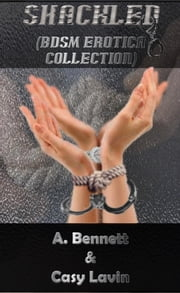 Shackled (BDSM Erotica Collection) ebook by A. Bennett,Casy Lavin