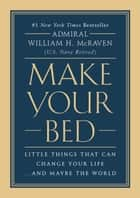 Make Your Bed - Little Things That Can Change Your Life...And Maybe the World eBook by William H. McRaven