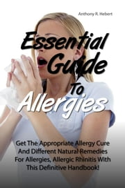 Essential Guide To Allergies - Get The Appropriate Allergy Cure And Different Natural Remedies For Allergies, Allergic Rhinitis With This Definitive Handbook! ebook by Anthony R. Hebert