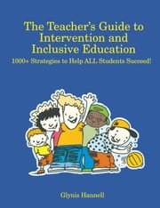 The Teacher's Guide to Intervention and Inclusive Education - 1000+ Strategies to Help ALL Students Succeed! ebook by Glynis Hannell