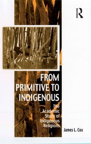 From Primitive to Indigenous - The Academic Study of Indigenous Religions ebook by James L. Cox