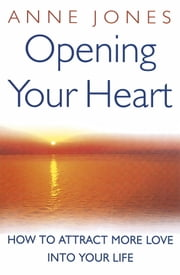 Opening Your Heart - How to Attract More Love into Your Life ebook by Anne Jones