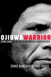 Ojibwa Warrior: Dennis Banks and the Rise of the American Indian Movement - Dennis Banks and the Rise of the American Indian Movement ebook by Dennis Banks