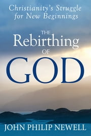 The Rebirthing of God - Christianity's Struggle for New Beginnings ebook by John Philip Newell