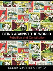 Being Against the World - Rebellion and Constitution ebook by Oscar Guardiola-Rivera