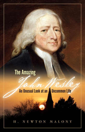 The Amazing John Wesley - An Unusual Look at an Uncommon Life ebook by H. Newton Malony Jr.