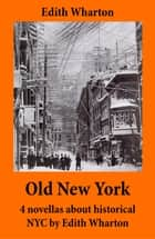 Old New York - 4 novellas about historical NYC by Edith Wharton (False Dawn + The Old Maid + The Spark + New Year's Day) ebook by Edith Wharton