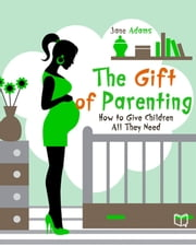 The Gift of Parenting. How to Give Children All They Need ebook by Jane  Adams