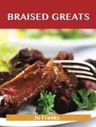 Braised Greats: Delicious Braised Recipes, The Top 99 Braised Recipes ebook by Franks Jo