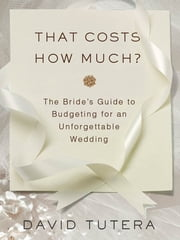 That Costs How Much?: The Bride's Guide to Budgeting for an Unforgettable Wedding - The Bride's Guide to Budgeting for an Unforgettable Wedding ebook by David Tutera